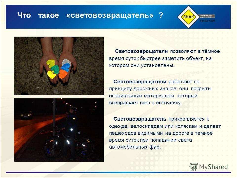 Что такое «световозвращатель» ? Световозвращатели позволяют в тёмное время суток быстрее заметить объект, на котором они установлены. Световозвращатели работают по принципу дорожных знаков: они покрыты специальным материалом, который возвращает свет