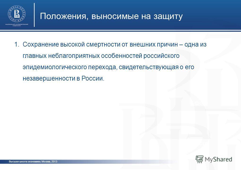 Высшая школа экономики, Москва, 2013 Положения, выносимые на защиту фото 1.Сохранение высокой смертности от внешних причин – одна из главных неблагоприятных особенностей российского эпидемиологического перехода, свидетельствующая о его незавершенност