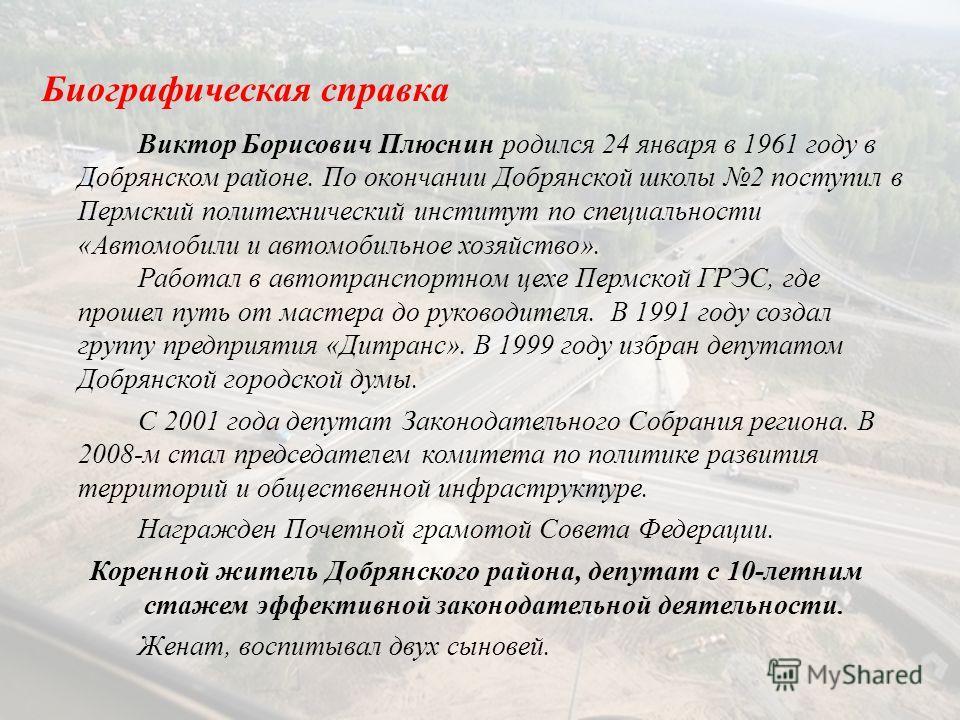 Биографическая справка Виктор Борисович Плюснин родился 24 января в 1961 году в Добрянском районе. По окончании Добрянской школы 2 поступил в Пермский политехнический институт по специальности «Автомобили и автомобильное хозяйство». Работал в автотра