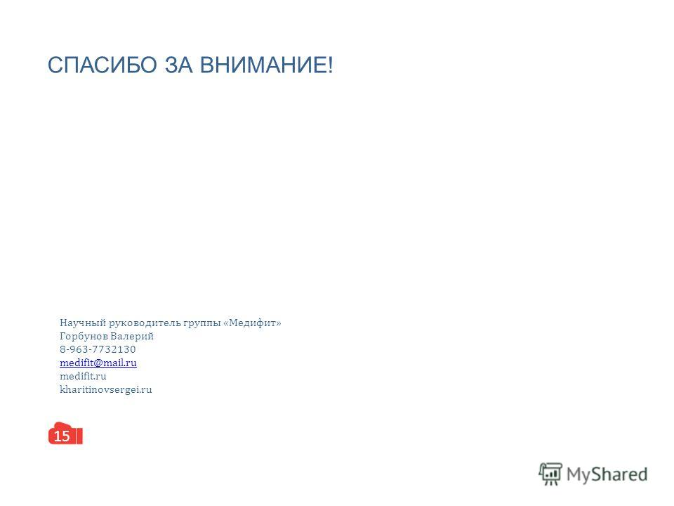 СПАСИБО ЗА ВНИМАНИЕ! 15 Научный руководитель группы «Медифит» Горбунов Валерий 8-963-7732130 medifit@mail.ru medifit.ru kharitinovsergei.ru