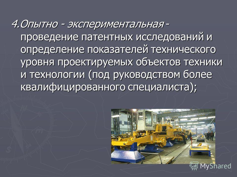 4.Опытно - экспериментальная - проведение патентных исследований и определение показателей технического уровня проектируемых объектов техники и технологии (под руководством более квалифицированного специалиста);