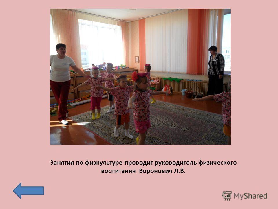 Занятия по физкультуре проводит руководитель физического воспитания Воронович Л.В.