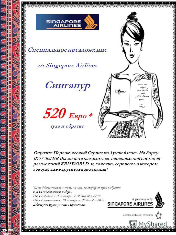1972000 78R 22 December, 2013 CONFIDENTIAL1 = Сингапур 520 Евро * туда и обратно Ощутите Первоклассный Сервис по Лучшей цене. На борту B777-300 ER Вы можете насладиться персональной системой развлечений KRISWORLD и, конечно, сервисом, о котором говор
