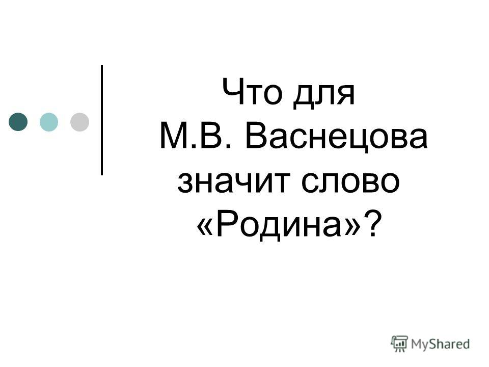 Что для М.В. Васнецова значит слово «Родина»?