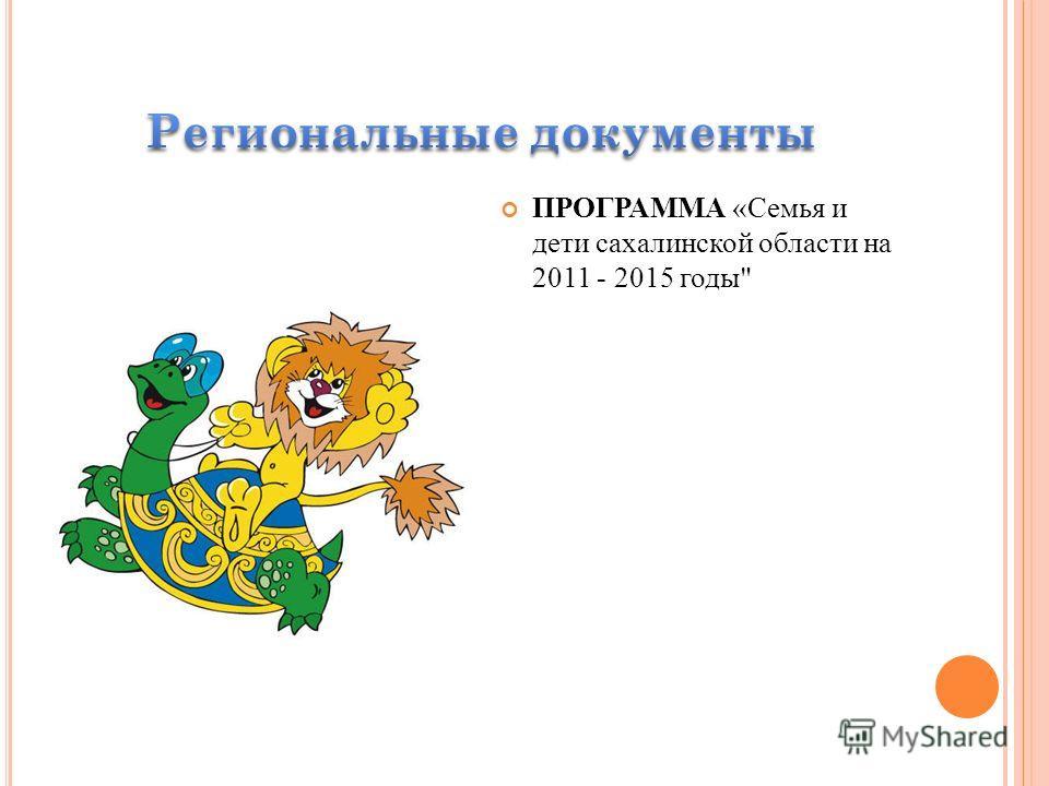 ПРОГРАММА «Семья и дети сахалинской области на 2011 - 2015 годы