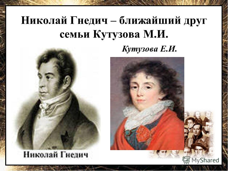 Николай Гнедич – ближайший друг семьи Кутузова М.И. Кутузова Е.И.