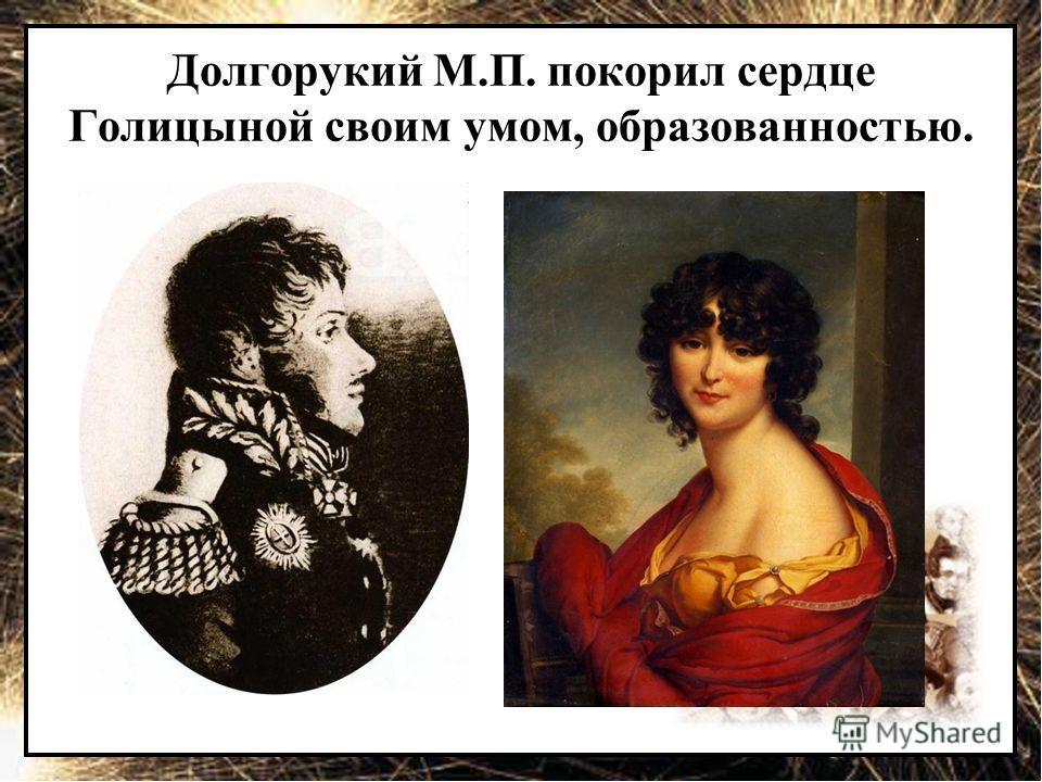 Долгорукий М.П. покорил сердце Голицыной своим умом, образованностью.