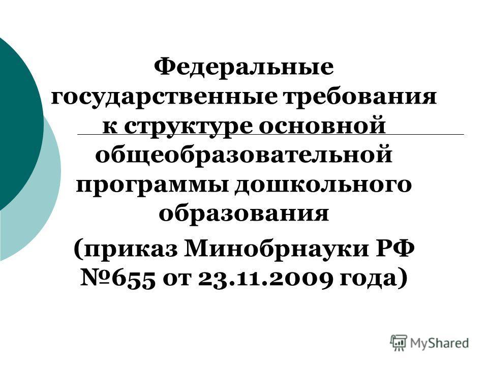 Федеральные государственные требования к структуре основной общеобразовательной программы дошкольного образования (приказ Минобрнауки РФ 655 от 23.11.2009 года)