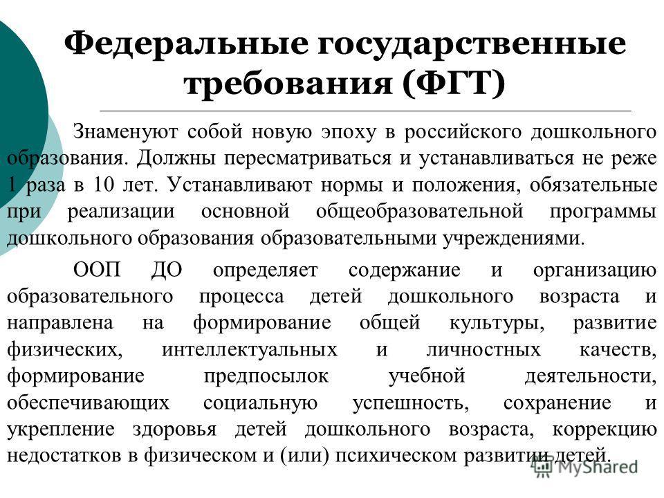Федеральные государственные требования (ФГТ) Знаменуют собой новую эпоху в российского дошкольного образования. Должны пересматриваться и устанавливаться не реже 1 раза в 10 лет. Устанавливают нормы и положения, обязательные при реализации основной о