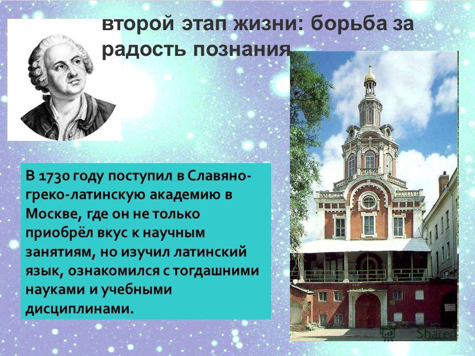 В 1730 году поступил в Славяно- греко-латинскую академию в Москве, где он не только приобрёл вкус к научным занятиям, но изучил латинский язык, ознакомился с тогдашними науками и учебными дисциплинами. второй этап жизни: борьба за радость познания