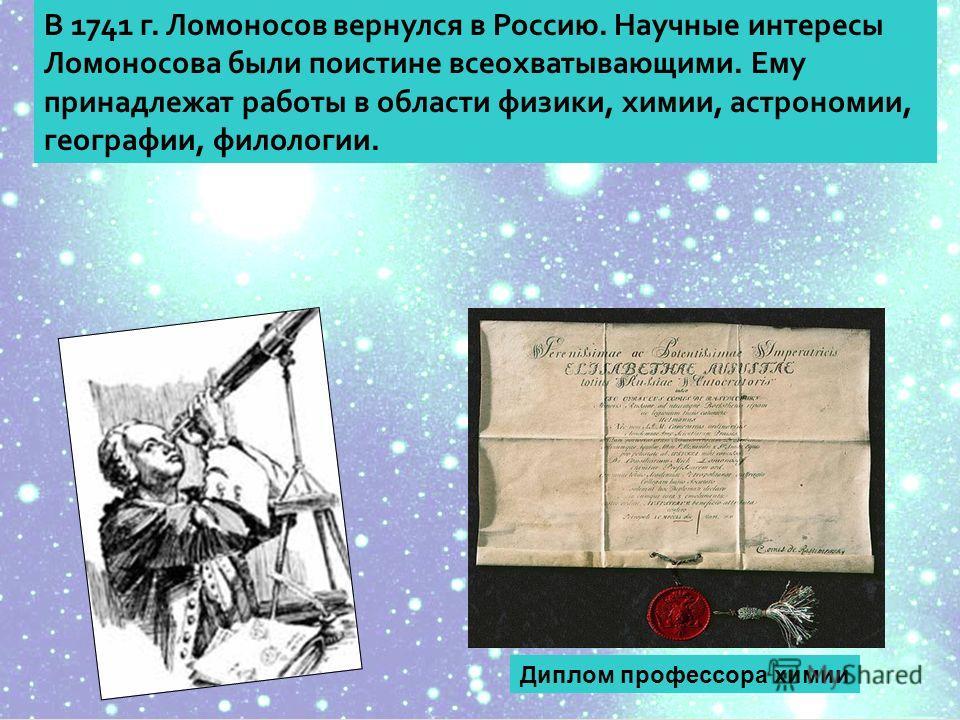 В 1741 г. Ломоносов вернулся в Россию. Научные интересы Ломоносова были поистине всеохватывающими. Ему принадлежат работы в области физики, химии, астрономии, географии, филологии. Диплом профессора химии