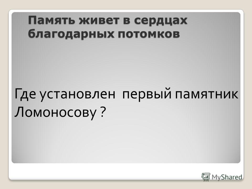 Память живет в сердцах благодарных потомков Где установлен первый памятник Ломоносову ?