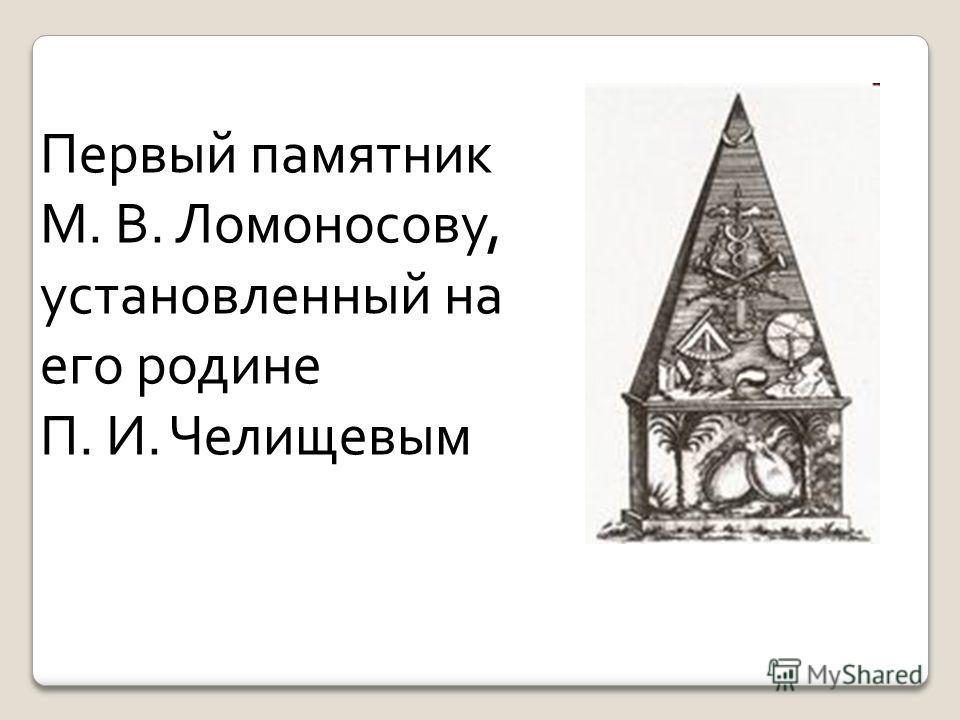 Первый памятник М. В. Ломоносову, установленный на его родине П. И. Челищевым