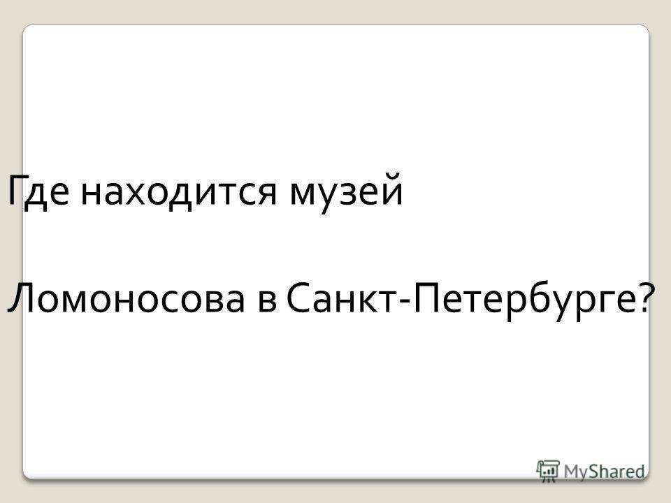Где находится музей Ломоносова в Санкт-Петербурге?