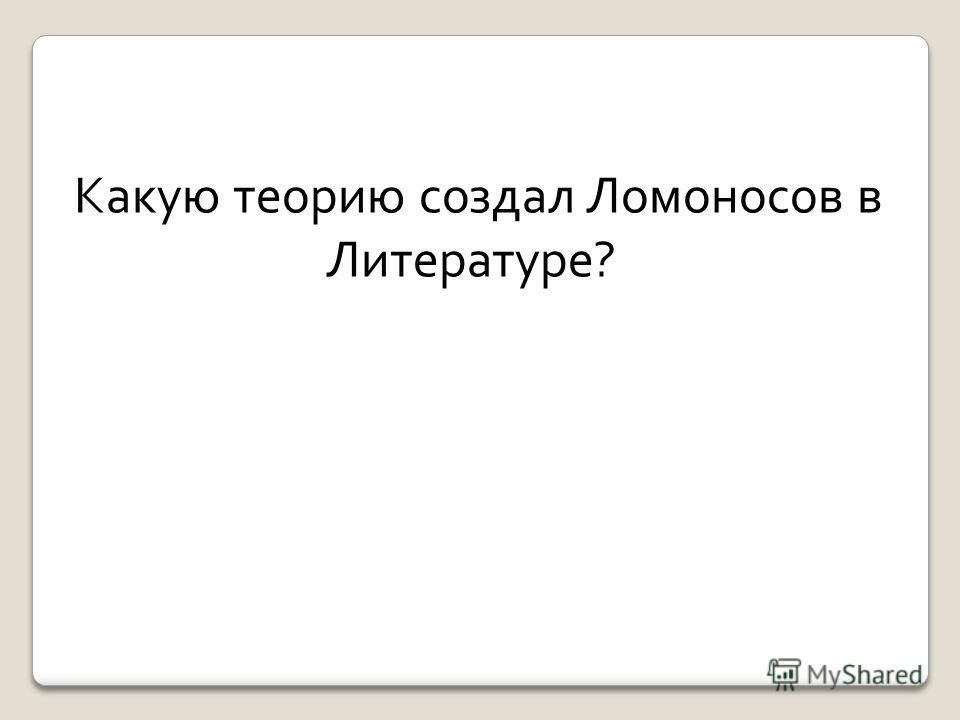 Какую теорию создал Ломоносов в Литературе?