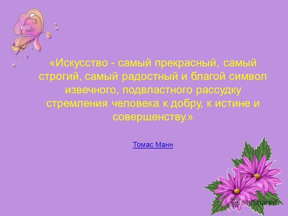 «Искусство - самый прекрасный, самый строгий, самый радостный и благой символ извечного, подвластного рассудку стремления человека к добру, к истине и совершенству.» Томас Манн