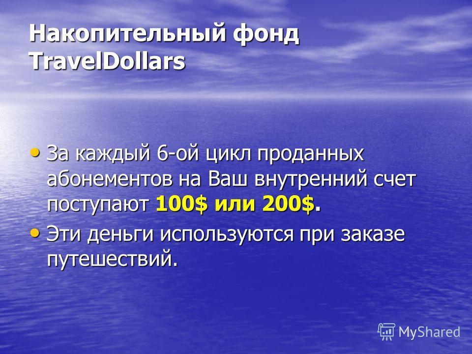 Накопительный фонд TravelDollars За каждый 6-ой цикл проданных абонементов на Ваш внутренний счет поступают 100$ или 200$. За каждый 6-ой цикл проданных абонементов на Ваш внутренний счет поступают 100$ или 200$. Эти деньги используются при заказе пу