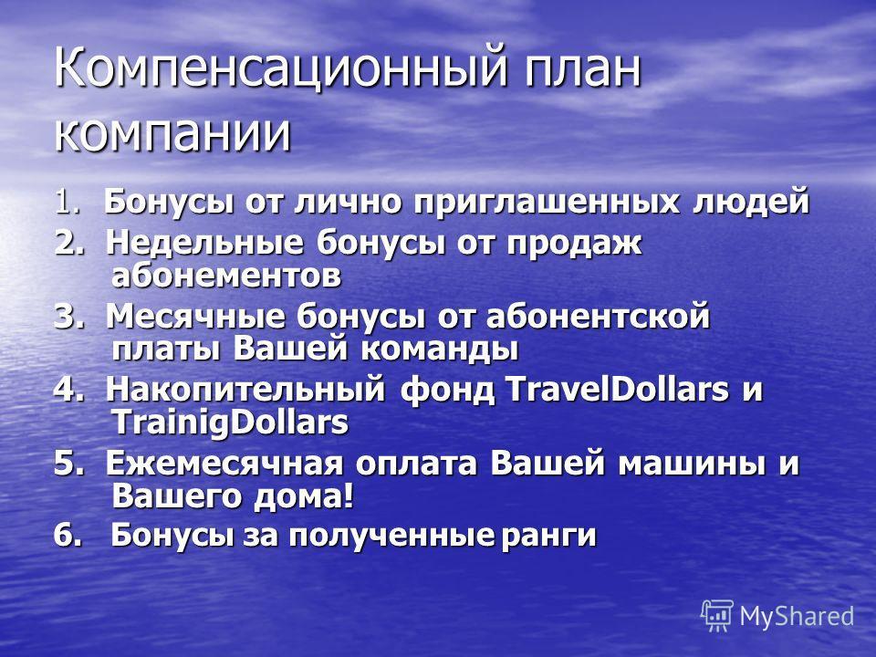 1. Бонусы от лично приглашенных людей 2. Недельные бонусы от продаж абонементов 3. Месячные бонусы от абонентской платы Вашей команды 4. Накопительный фонд TravelDollars и TrainigDollars 5. Ежемесячная оплата Вашей машины и Вашего дома! 6. Бонусы за