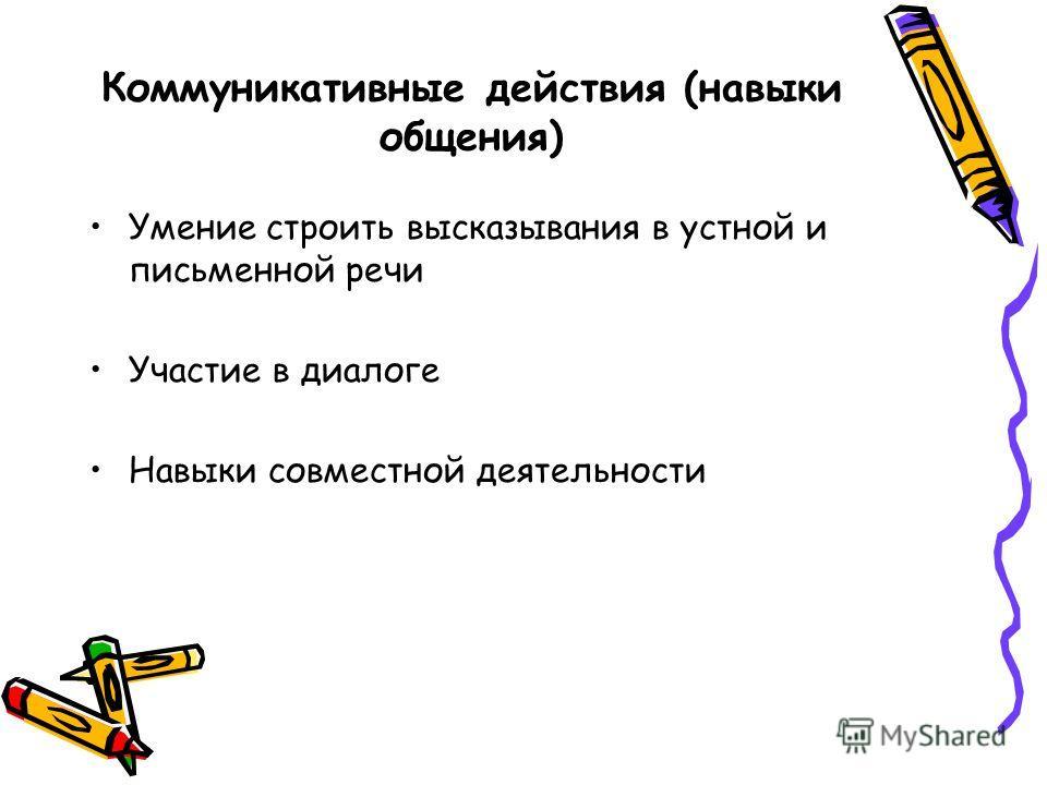 Коммуникативные действия (навыки общения) Умение строить высказывания в устной и письменной речи Участие в диалоге Навыки совместной деятельности