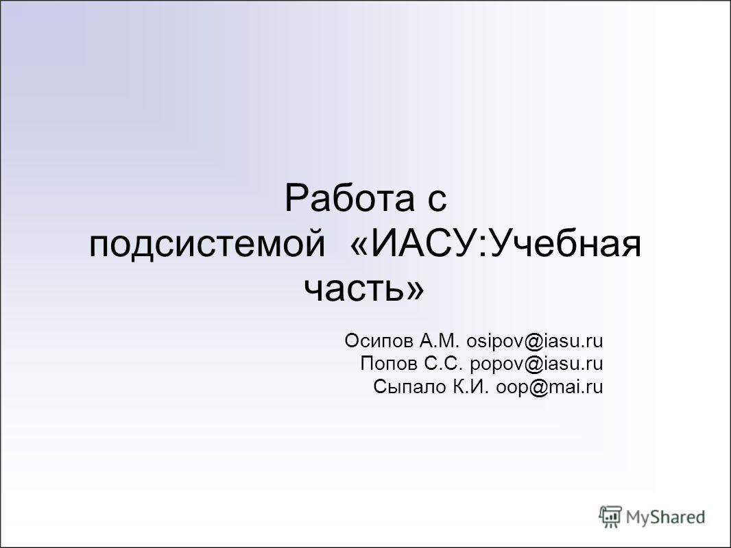 Работа с подсистемой «ИАСУ:Учебная часть» Осипов А.М. osipov@iasu.ru Попов С.С. popov@iasu.ru Сыпало К.И. oop@mai.ru