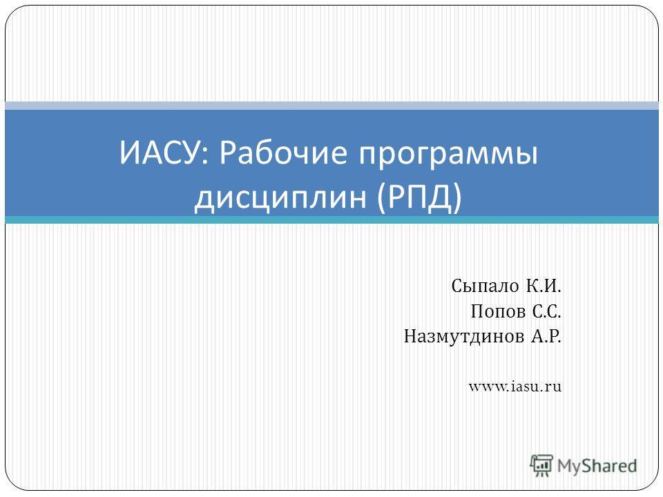Сыпало К. И. Попов С. С. Назмутдинов А. Р. www.iasu.ru ИАСУ : Рабочие программы дисциплин ( РПД )
