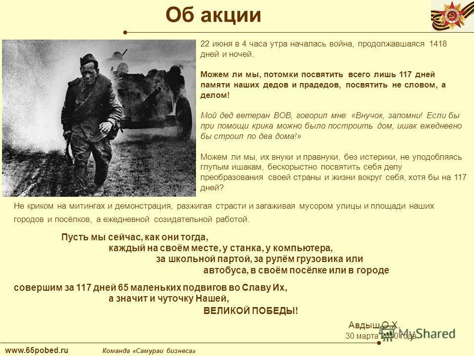 Об акции www.65pobed.ru Команда «Самураи бизнеса» 22 июня в 4 часа утра началась война, продолжавшаяся 1418 дней и ночей. Можем ли мы, потомки посвятить всего лишь 117 дней памяти наших дедов и прадедов, посвятить не словом, а делом! Мой дед ветеран