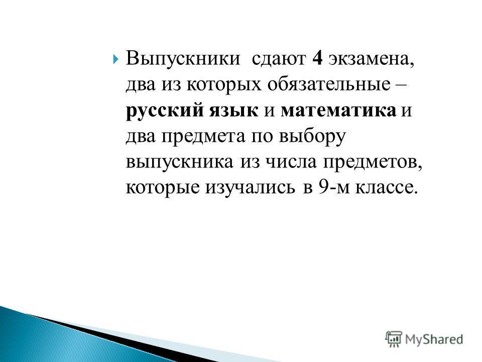 Выпускники сдают 4 экзамена, два из которых обязательные – русский язык и математика и два предмета по выбору выпускника из числа предметов, которые изучались в 9-м классе.