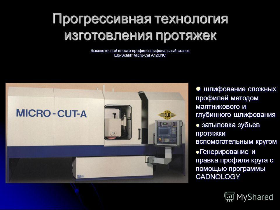 Прогрессивная технология изготовления протяжек Высокоточный плоско-профилешлифовальный станок Elb-Schliff Micro-Cut A12CNC шлифование сложных профилей методом маятникового и глубинного шлифования шлифование сложных профилей методом маятникового и глу