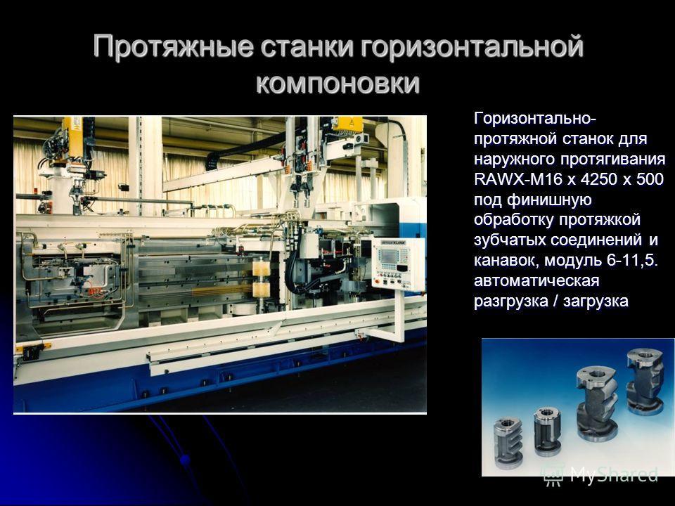 Протяжные станки горизонтальной компоновки Горизонтально- протяжной станок для наружного протягивания RAWX-M16 x 4250 x 500 под финишную обработку протяжкой зубчатых соединений и канавок, модуль 6-11,5. автоматическая разгрузка / загрузка