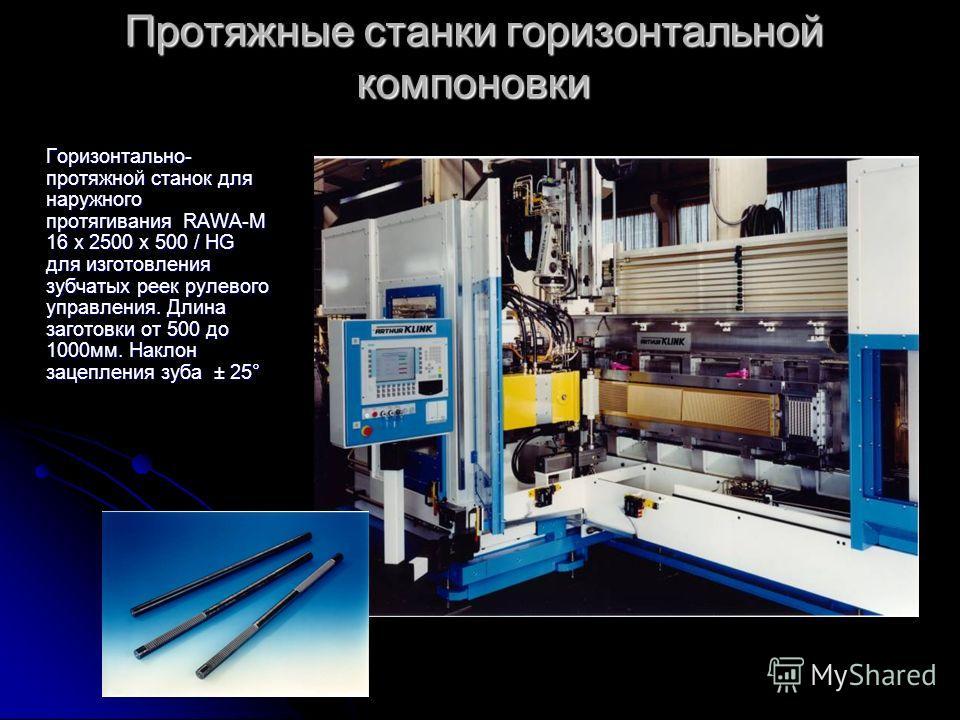 Протяжные станки горизонтальной компоновки Горизонтально- протяжной станок для наружного протягивания RAWA-M 16 x 2500 x 500 / HG для изготовления зубчатых реек рулевого управления. Длина заготовки от 500 до 1000мм. Наклон зацепления зуба ± 25°