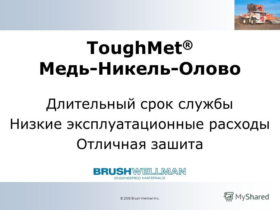 © 2005 Brush Wellman Inc. ToughMet ® Медь-Никель-Олово Длительный срок службы Низкие эксплуатационные расходы Отличная зашита
