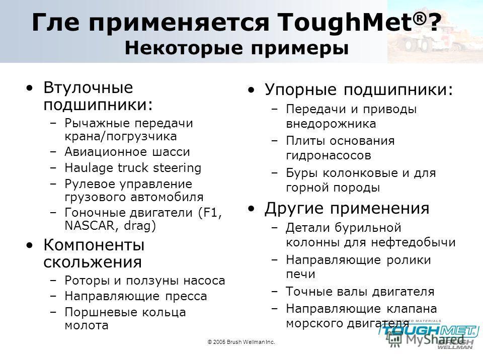 © 2005 Brush Wellman Inc. Гле применяется ToughMet ® ? Некоторые примеры Втулочные подшипники: –Рычажные передачи крана/погрузчика –Авиационное шасси –Haulage truck steering –Рулевое управление грузового автомобиля –Гоночные двигатели (F1, NASCAR, dr
