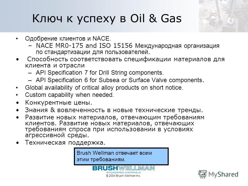 © 2004 Brush Wellman Inc. Ключ к успеху в Oil & Gas Одобрение клиентов и NACE. –NACE MR0-175 and ISO 15156 Международная организация по стандартизации для пользователей. Способность соответ c твовать спецификации материалов для клиента и отрасли –API
