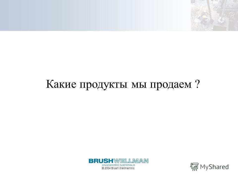 © 2004 Brush Wellman Inc. Какие продукты мы продаем ?