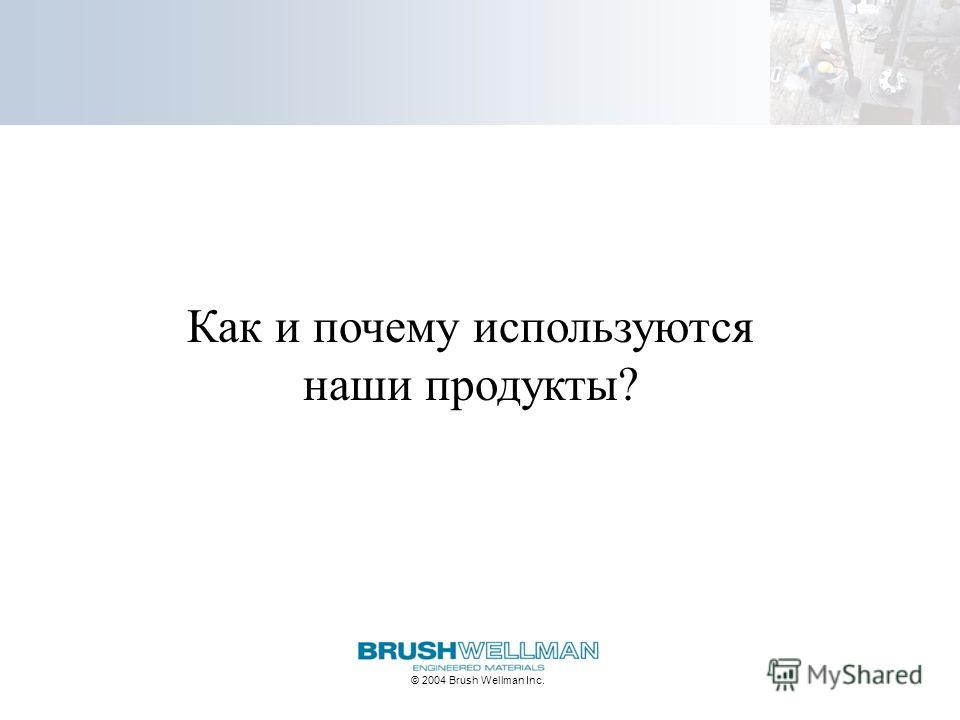 © 2004 Brush Wellman Inc. Как и почему используются наши продукты?