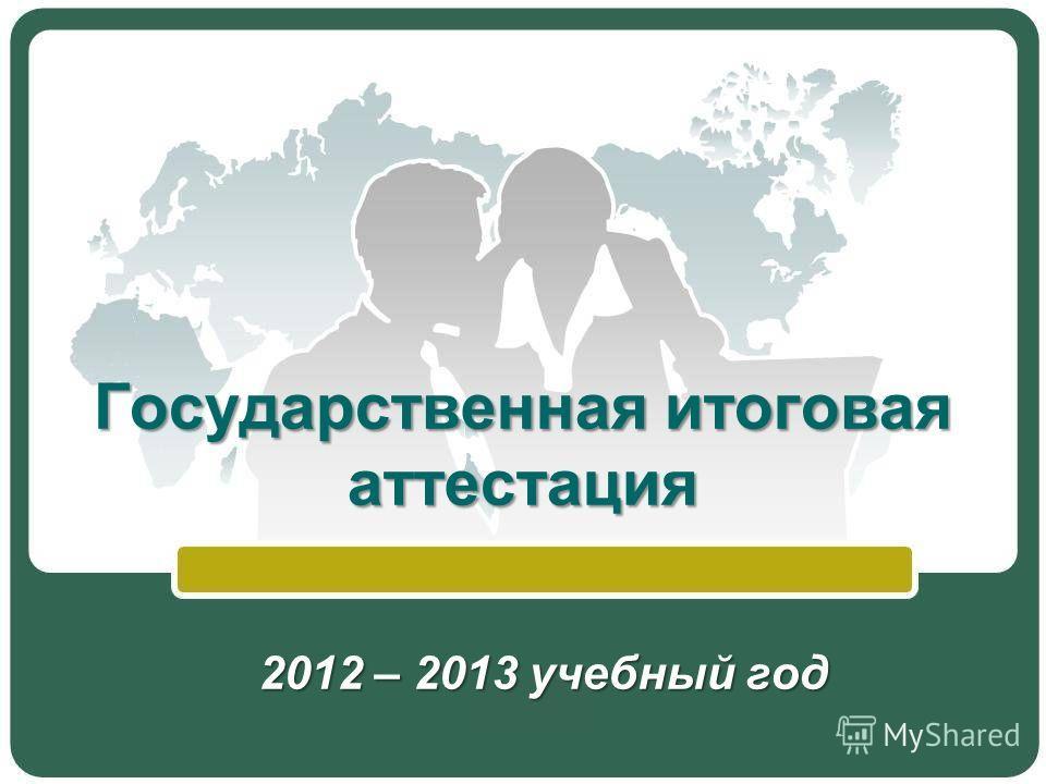 Государственная итоговая аттестация 2012 – 2013 учебный год