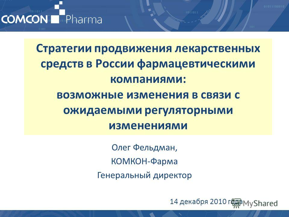 Стратегии продвижения лекарственных средств в России фармацевтическими компаниями: возможные изменения в связи с ожидаемыми регуляторными изменениями Олег Фельдман, КОМКОН-Фарма Генеральный директор 14 декабря 2010 года
