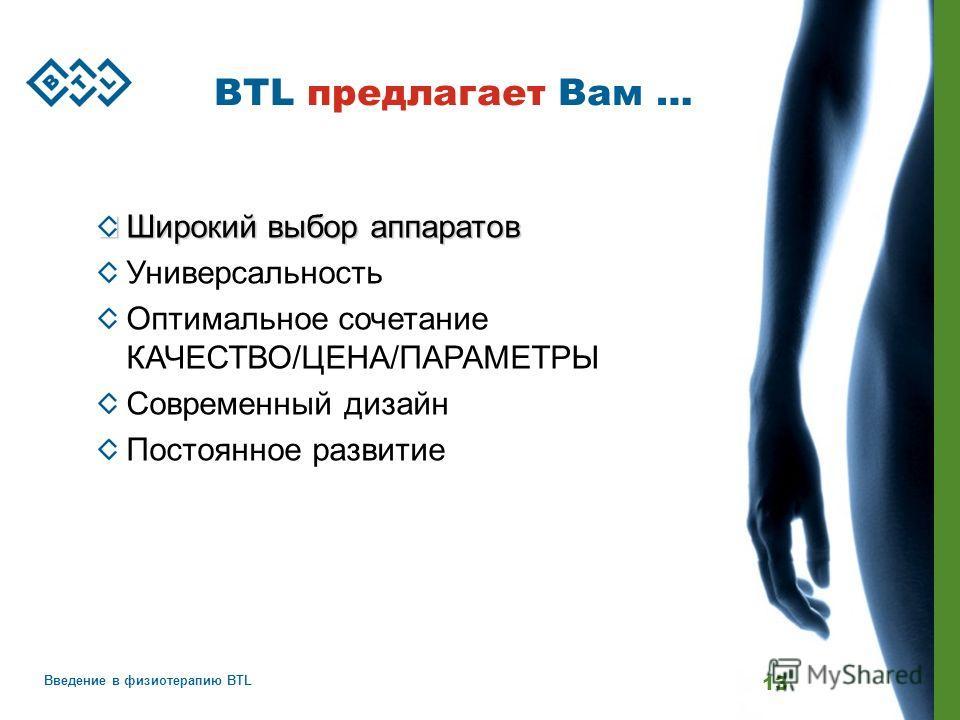 Введение в физиотерапию BTL 13 BTL предлагает Вам … Широкий выбор аппаратов Универсальность Оптимальное сочетание КАЧЕСТВО/ЦЕНА/ПАРАМЕТРЫ Современный дизайн Постоянное развитие