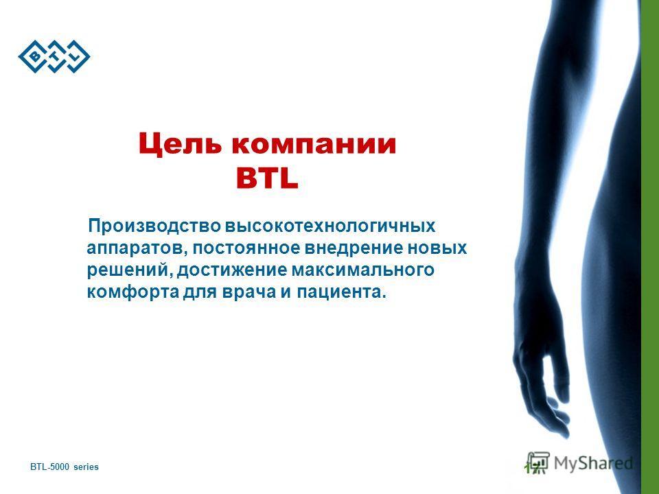 BTL-5000 series 17 Цель компании BTL Производство высокотехнологичных аппаратов, постоянное внедрение новых решений, достижение максимального комфорта для врача и пациента.