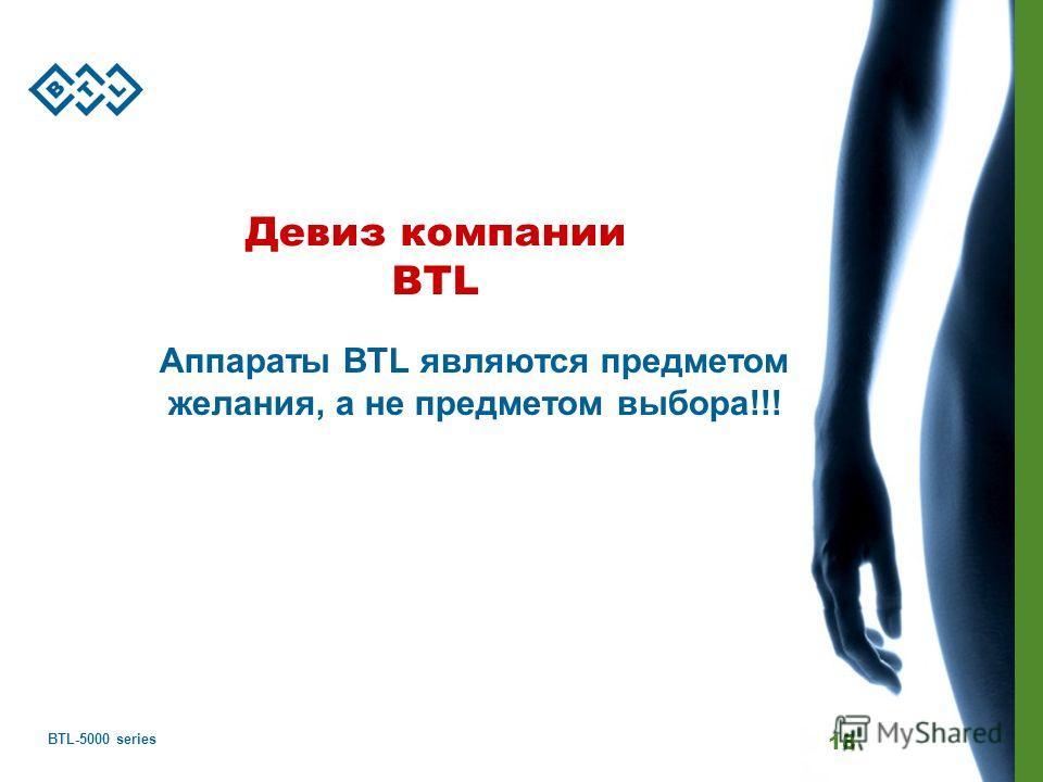 BTL-5000 series 18 Девиз компании BTL Аппараты BTL являются предметом желания, а не предметом выбора!!!