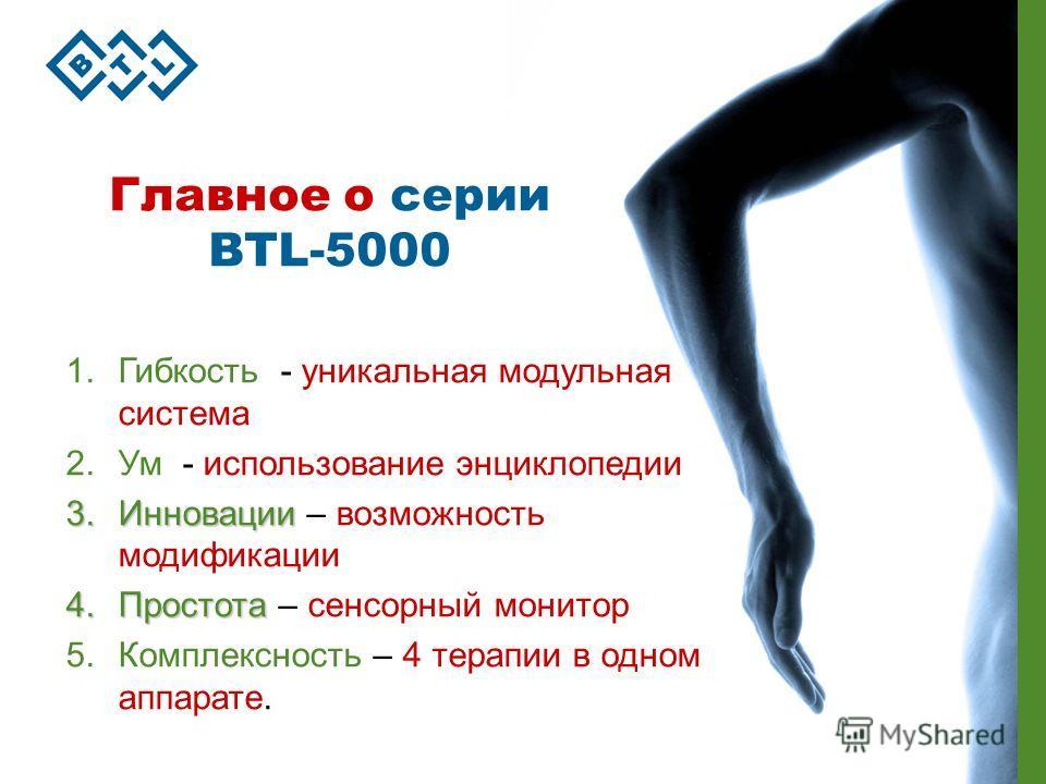 Главное о серии BTL-5000 1.Гибкость - уникальная модульная система 2.Ум - использование энциклопедии 3.Инновации 3.Инновации – возможность модификации 4.Простота 4.Простота – сенсорный монитор 5.Комплексность – 4 терапии в одном аппарате.