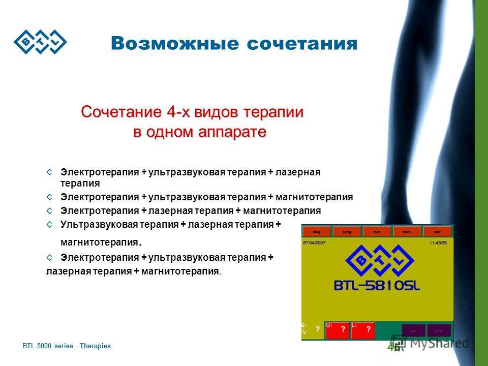 BTL-5000 series - Therapies 45 Возможные сочетания Сочетание 4-х видов терапии в одном аппарате Электротерапия + ультразвуковая терапия + лазерная терапия Электротерапия + ультразвуковая терапия + магнитотерапия Электротерапия + лазерная терапия + ма