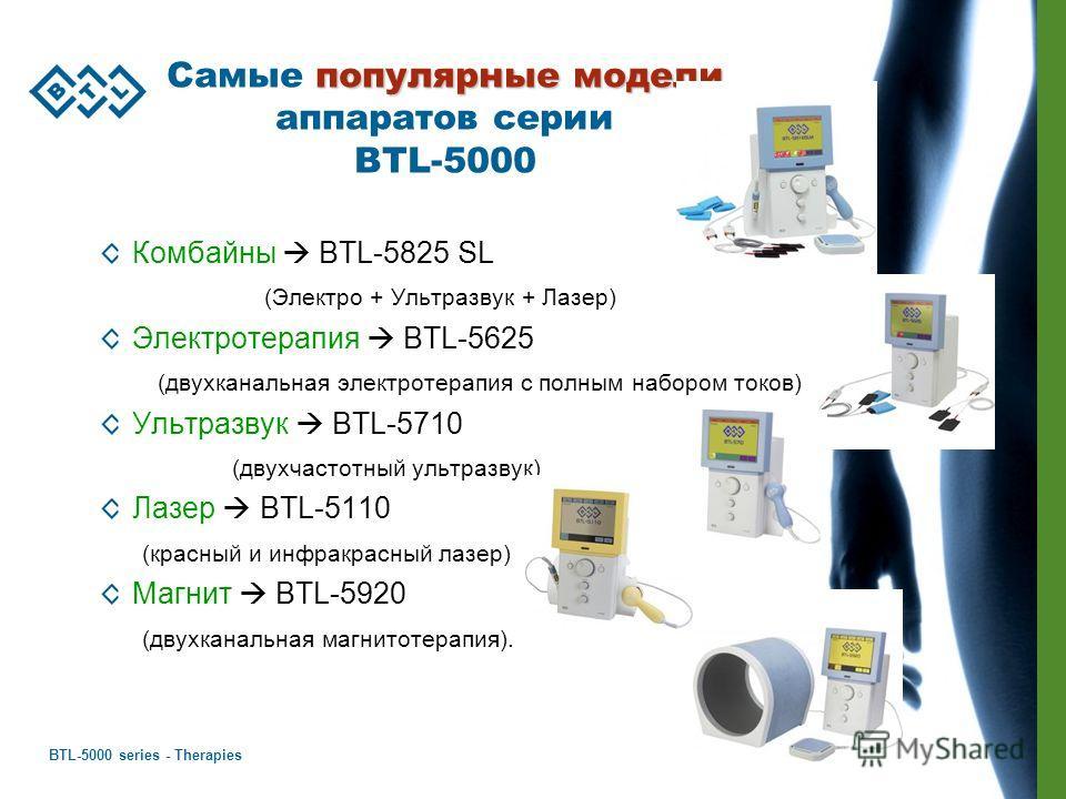 BTL-5000 series - Therapies 47 популярные модели Самые популярные модели аппаратов серии BTL-5000 Комбайны BTL-5825 SL (Электро + Ультразвук + Лазер) Электротерапия BTL-5625 (двухканальная электротерапия с полным набором токов) Ультразвук BTL-5710 (д