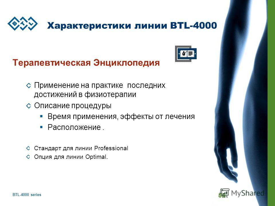 BTL-4000 series 56 Характеристики линии BTL-4000 Терапевтическая Энциклопедия Применение на практике последних достижений в физиотерапии Описание процедуры Время применения, эффекты от лечения Расположение. Стандарт для линии Professional Опция для л