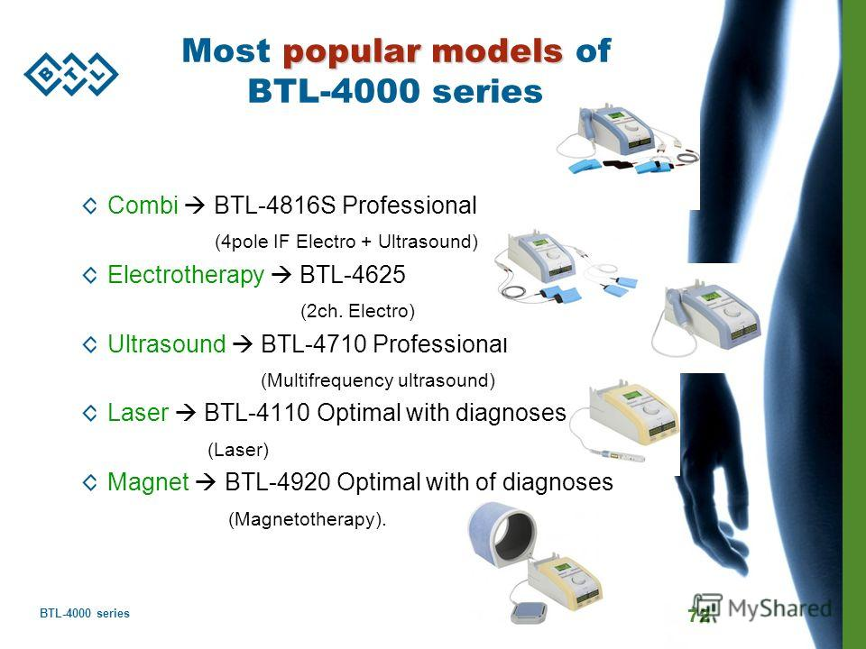 BTL-4000 series 72 popular models Most popular models of BTL-4000 series Combi BTL-4816S Professional (4pole IF Electro + Ultrasound) Electrotherapy BTL-4625 (2ch. Electro) Ultrasound BTL-4710 Professional (Multifrequency ultrasound) Laser BTL-4110 O