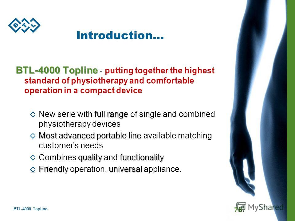 BTL-4000 Topline 78 Introduction… BTL-4000 Topline BTL-4000 Topline - putting together the highest standard of physiotherapy and comfortable operation in a compact device full range New serie with full range of single and combined physiotherapy devic