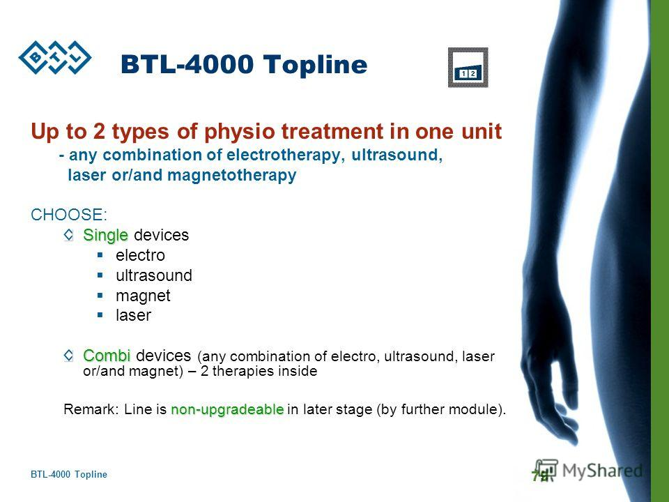 BTL-4000 Topline 79 BTL-4000 Topline Up to 2 types of physio treatment in one unit - any combination of electrotherapy, ultrasound, laser or/and magnetotherapy CHOOSE: Single Single devices electro ultrasound magnet laser Combi Combi devices (any com