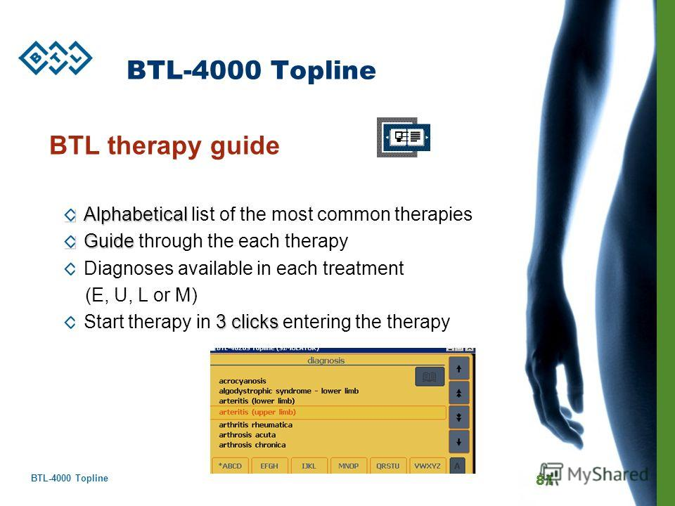 BTL-4000 Topline 81 BTL-4000 Topline BTL therapy guide Alphabetical Alphabetical list of the most common therapies Guide Guide through the each therapy Diagnoses available in each treatment (E, U, L or M) 3 clicks Start therapy in 3 clicks entering t