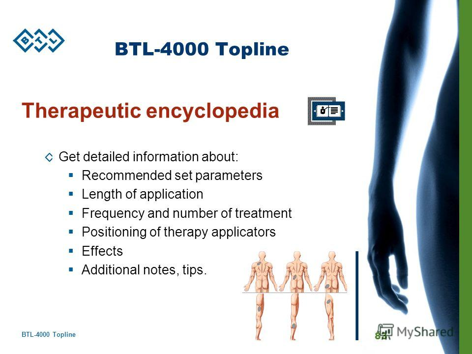 BTL-4000 Topline 83 BTL-4000 Topline Therapeutic encyclopedia Get detailed information about: Recommended set parameters Length of application Frequency and number of treatment Positioning of therapy applicators Effects Additional notes, tips.