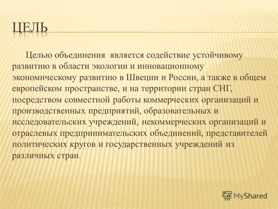 Целью объединения является содействие устойчивому развитию в области экологии и инновационному экономическому развитию в Швеции и России, а также в общем европейском пространстве, и на территории стран СНГ, посредством совместной работы коммерческих